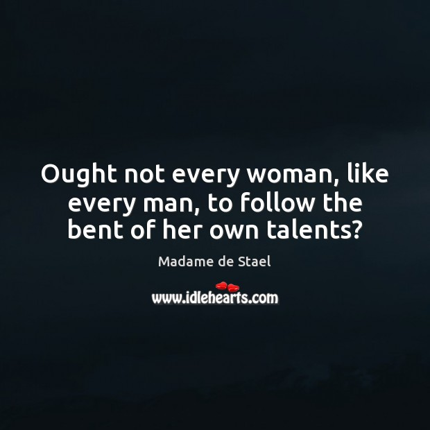 Ought not every woman, like every man, to follow the bent of her own talents? Madame de Stael Picture Quote