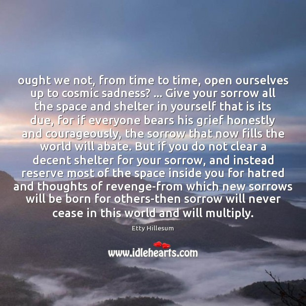 Ought we not, from time to time, open ourselves up to cosmic Etty Hillesum Picture Quote