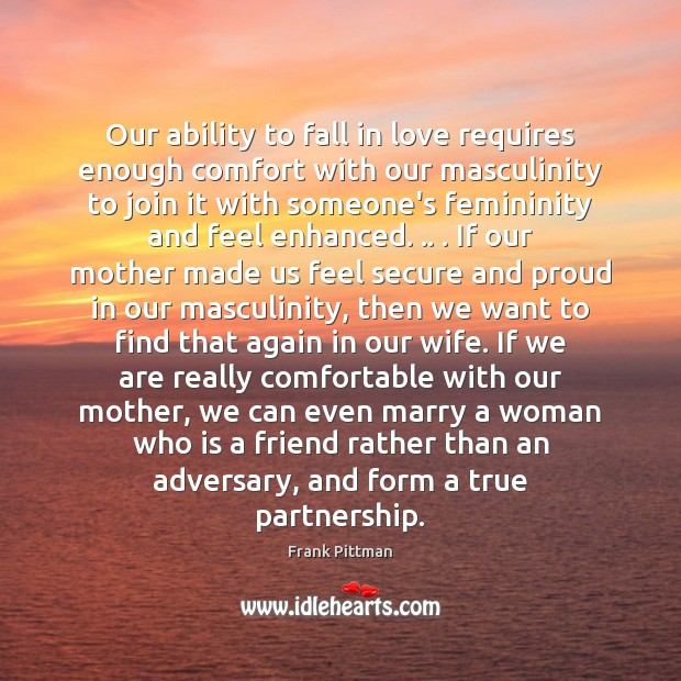 Our ability to fall in love requires enough comfort with our masculinity Frank Pittman Picture Quote