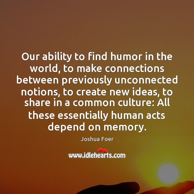 Our ability to find humor in the world, to make connections between Joshua Foer Picture Quote