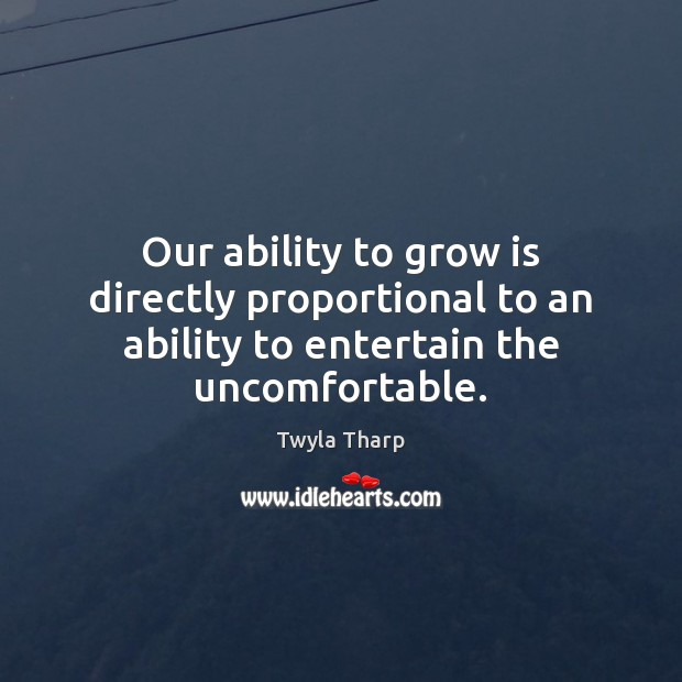 Our ability to grow is directly proportional to an ability to entertain the uncomfortable. Twyla Tharp Picture Quote
