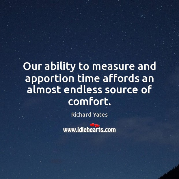 Our ability to measure and apportion time affords an almost endless source of comfort. Richard Yates Picture Quote