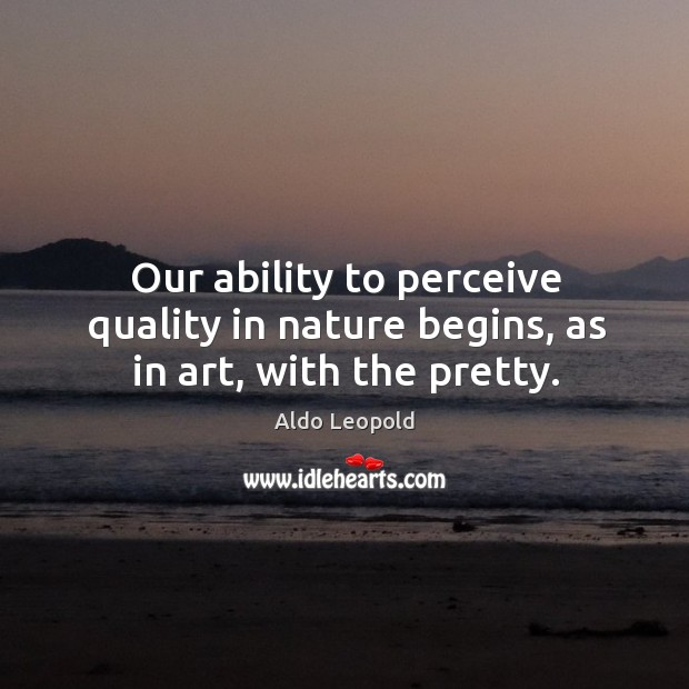 Our ability to perceive quality in nature begins, as in art, with the pretty. Image