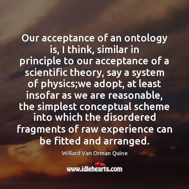 Our acceptance of an ontology is, I think, similar in principle to Image
