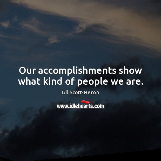 Our accomplishments show what kind of people we are. Gil Scott-Heron Picture Quote