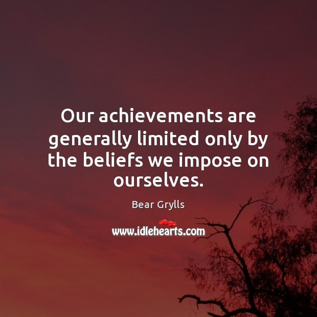 Our achievements are generally limited only by the beliefs we impose on ourselves. Image