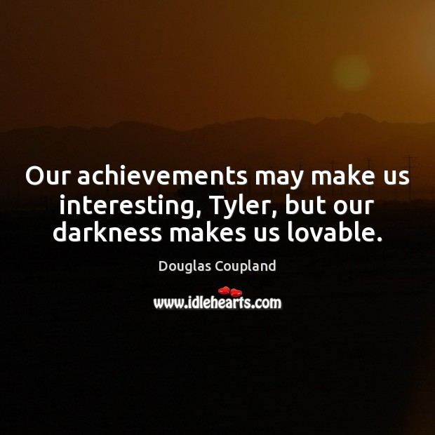 Image, Our achievements may make us interesting, Tyler, but our darkness makes us lovable.