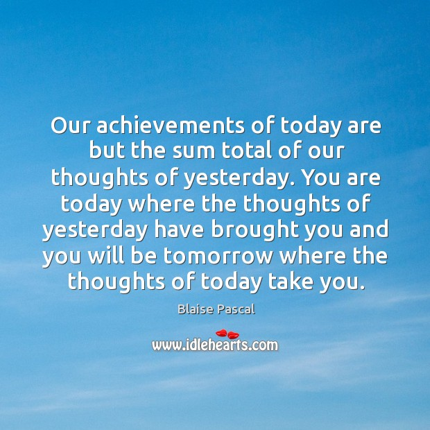 Our achievements of today are but the sum total of our thoughts of yesterday. Image