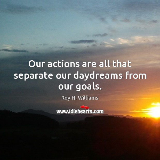 Our actions are all that separate our daydreams from our goals. Roy H. Williams Picture Quote