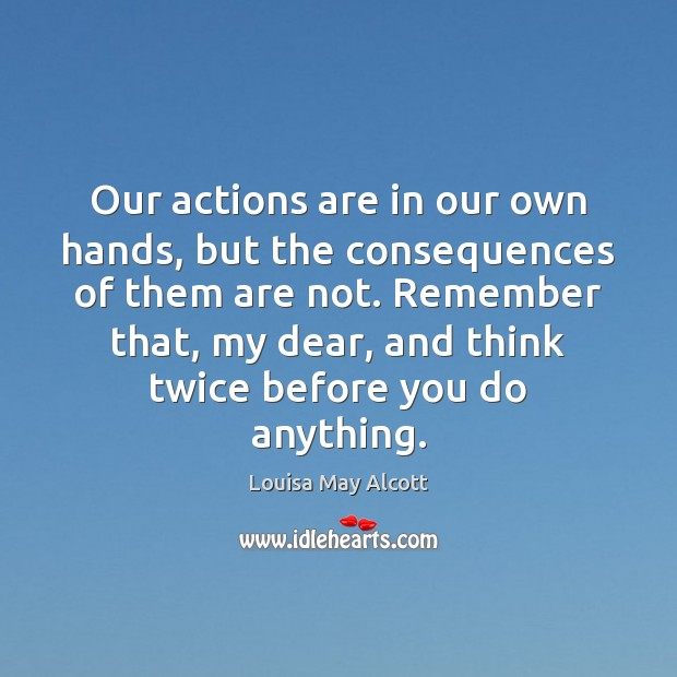 Our actions are in our own hands, but the consequences of them Image