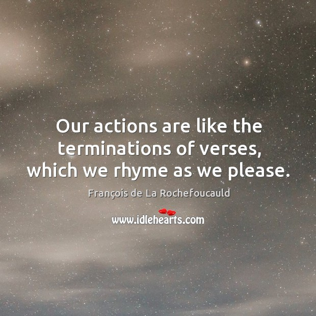 Our actions are like the terminations of verses, which we rhyme as we please. Image