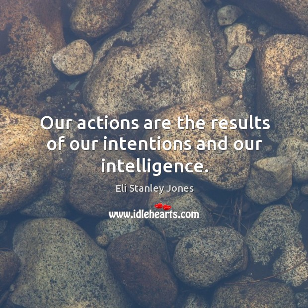 Our actions are the results of our intentions and our intelligence. Eli Stanley Jones Picture Quote