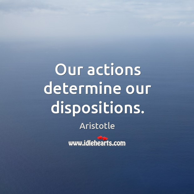 Our actions determine our dispositions. Image