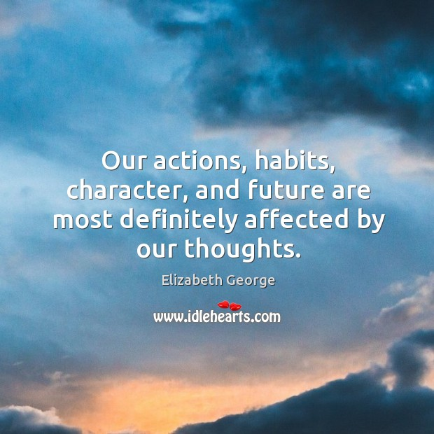 Our actions, habits, character, and future are most definitely affected by our thoughts. Image