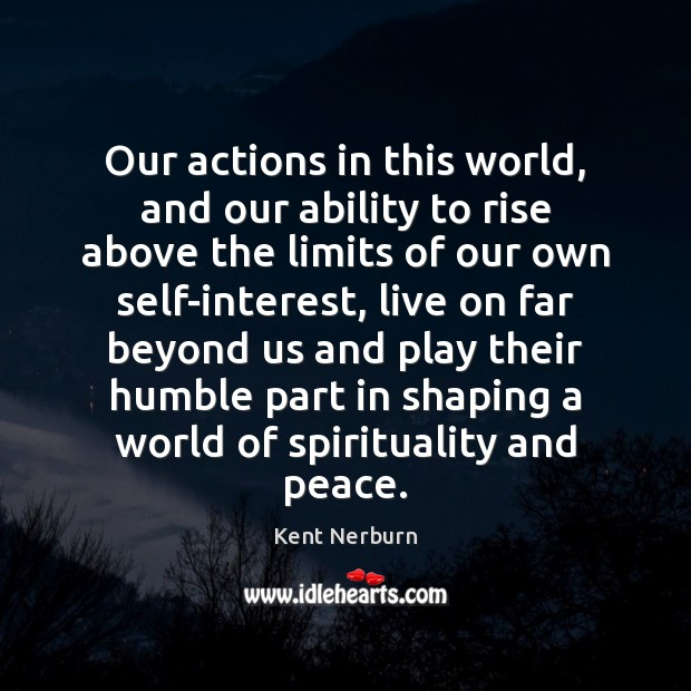 Our actions in this world, and our ability to rise above the Kent Nerburn Picture Quote