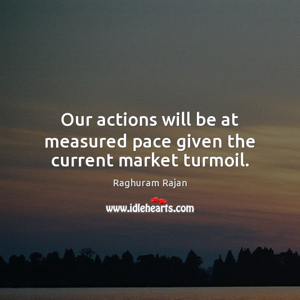 Our actions will be at measured pace given the current market turmoil. Image