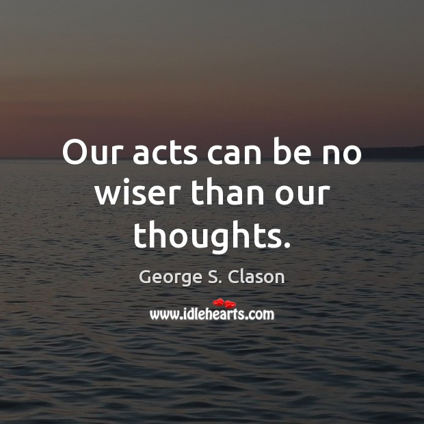 Our acts can be no wiser than our thoughts. George S. Clason Picture Quote