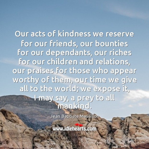 Our acts of kindness we reserve for our friends, our bounties for Image