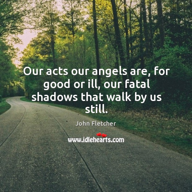 Our acts our angels are, for good or ill, our fatal shadows that walk by us still. John Fletcher Picture Quote