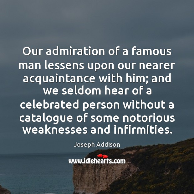 Our admiration of a famous man lessens upon our nearer acquaintance with Joseph Addison Picture Quote