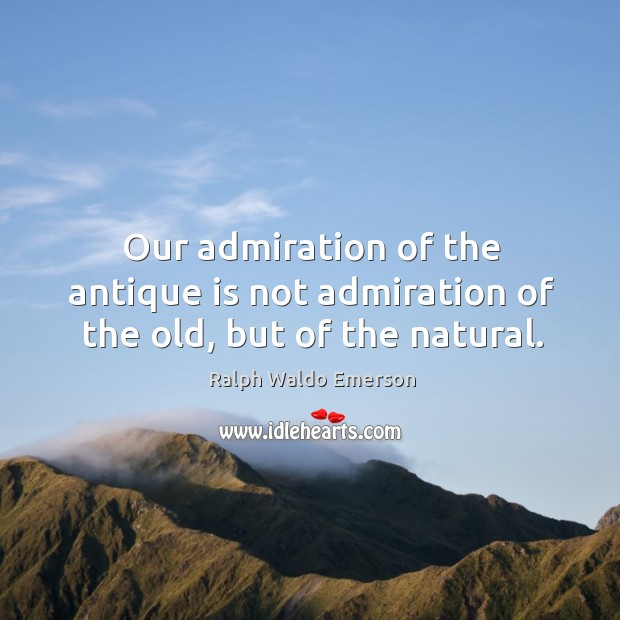 Our admiration of the antique is not admiration of the old, but of the natural. Image