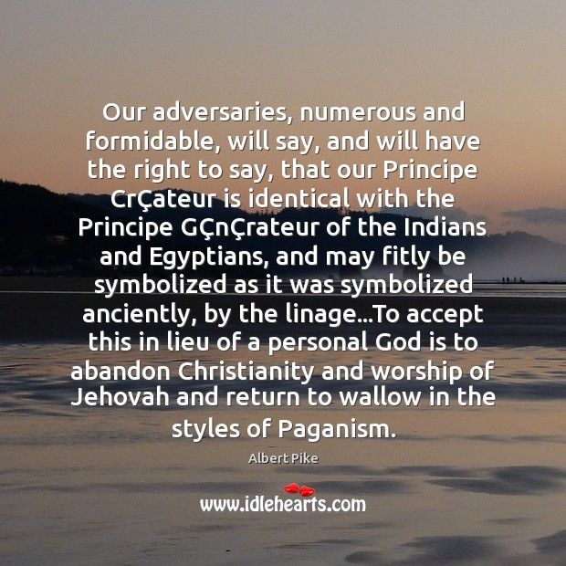 Our adversaries, numerous and formidable, will say, and will have the right Albert Pike Picture Quote