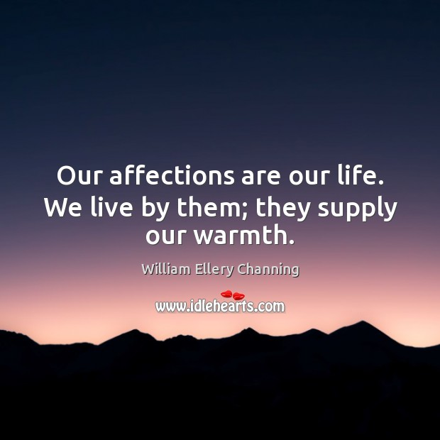 Our affections are our life. We live by them; they supply our warmth. William Ellery Channing Picture Quote