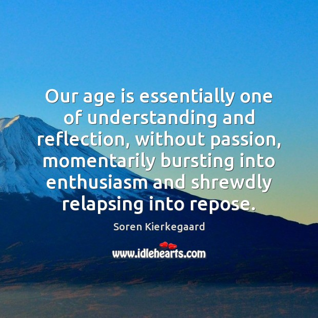 Our age is essentially one of understanding and reflection, without passion, momentarily Image