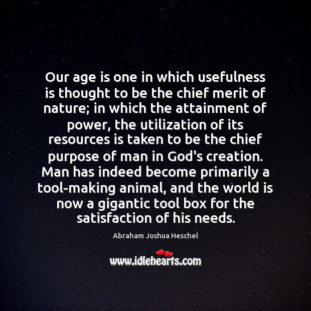 Our age is one in which usefulness is thought to be the Abraham Joshua Heschel Picture Quote