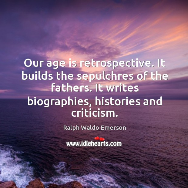 Image, Our age is retrospective. It builds the sepulchres of the fathers. It