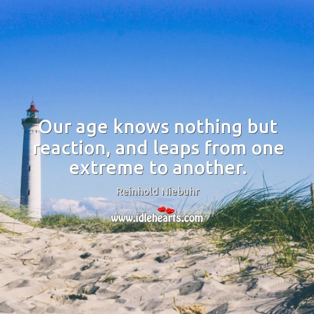 Our age knows nothing but reaction, and leaps from one extreme to another. Image
