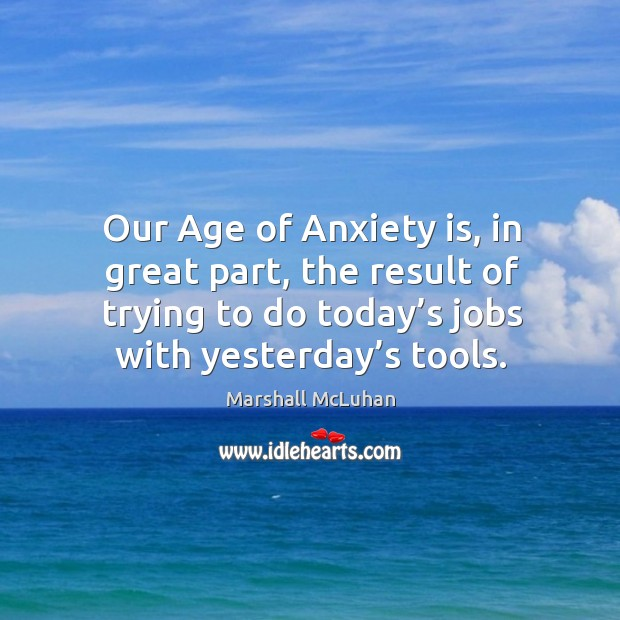 Our age of anxiety is, in great part, the result of trying to do today's jobs with yesterday's tools. Image