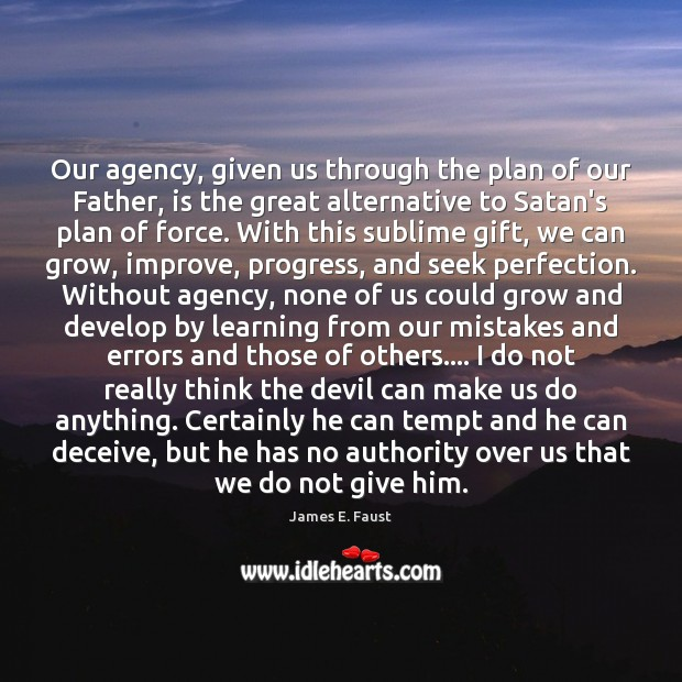 Our agency, given us through the plan of our Father, is the James E. Faust Picture Quote