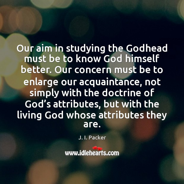 Our aim in studying the Godhead must be to know God himself J. I. Packer Picture Quote