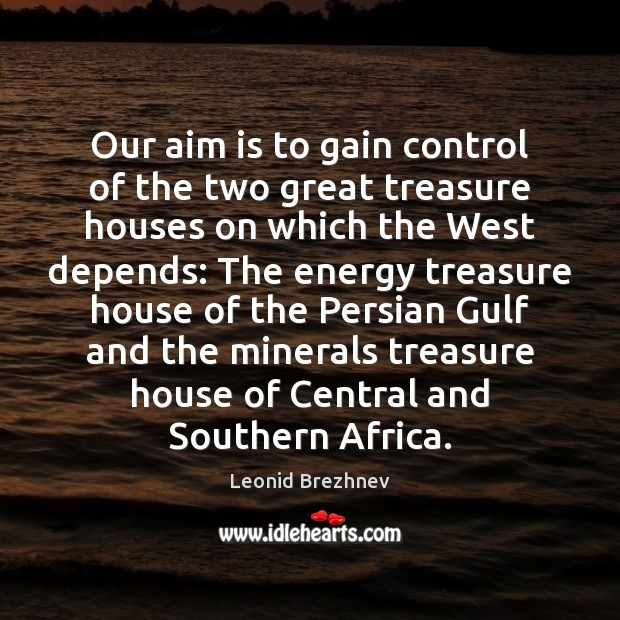 Our aim is to gain control of the two great treasure houses Image