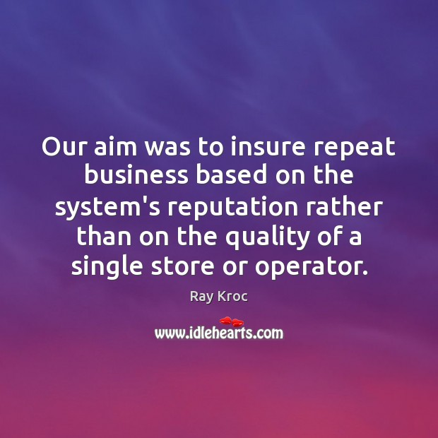 Our aim was to insure repeat business based on the system's reputation Image