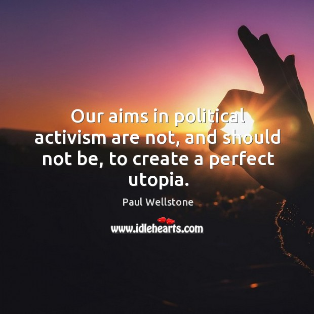 Our aims in political activism are not, and should not be, to create a perfect utopia. Paul Wellstone Picture Quote