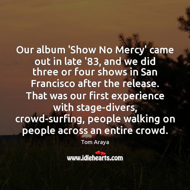 Our album 'Show No Mercy' came out in late '83, and we Image