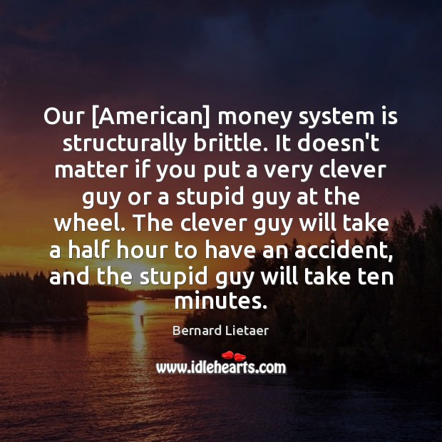 Image, Our [American] money system is structurally brittle. It doesn't matter if you