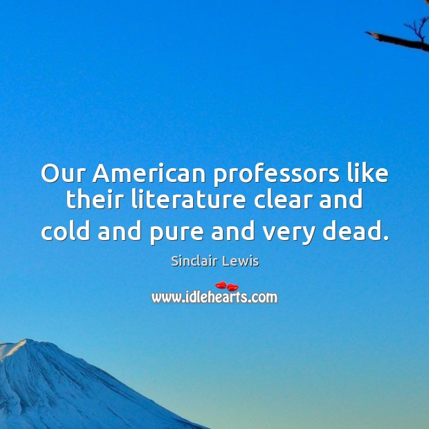 Our American professors like their literature clear and cold and pure and very dead. Sinclair Lewis Picture Quote