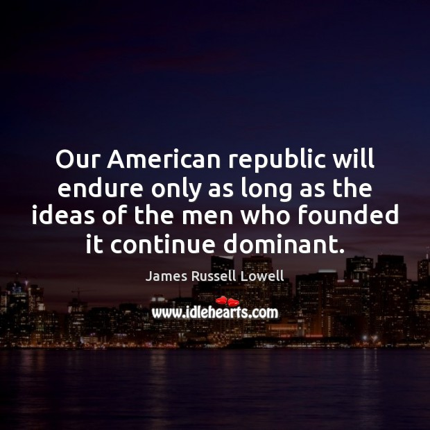 Our American republic will endure only as long as the ideas of James Russell Lowell Picture Quote