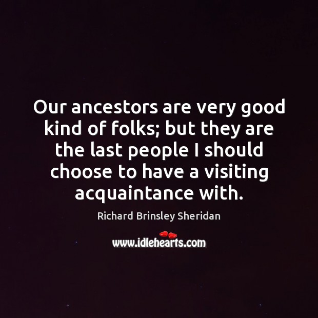 Our ancestors are very good kind of folks; but they are the Richard Brinsley Sheridan Picture Quote