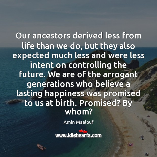 Our ancestors derived less from life than we do, but they also Amin Maalouf Picture Quote