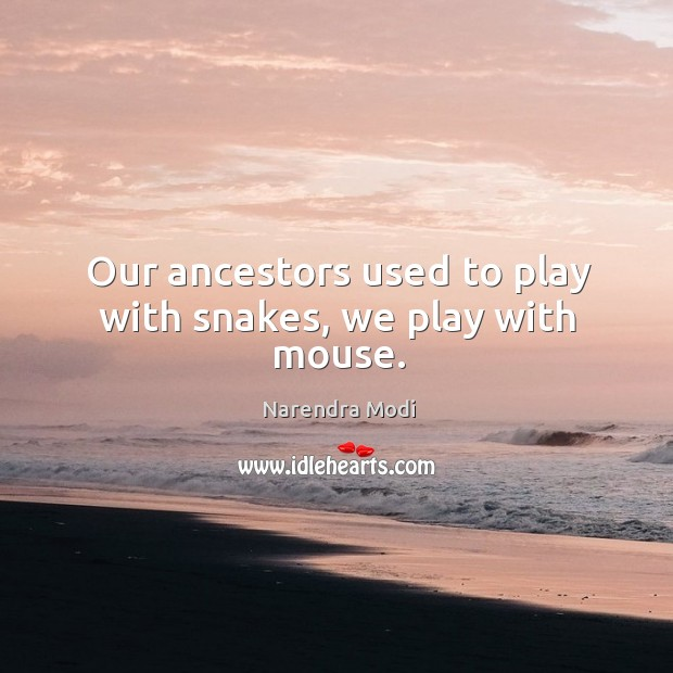 Image, Our ancestors used to play with snakes, we play with mouse.