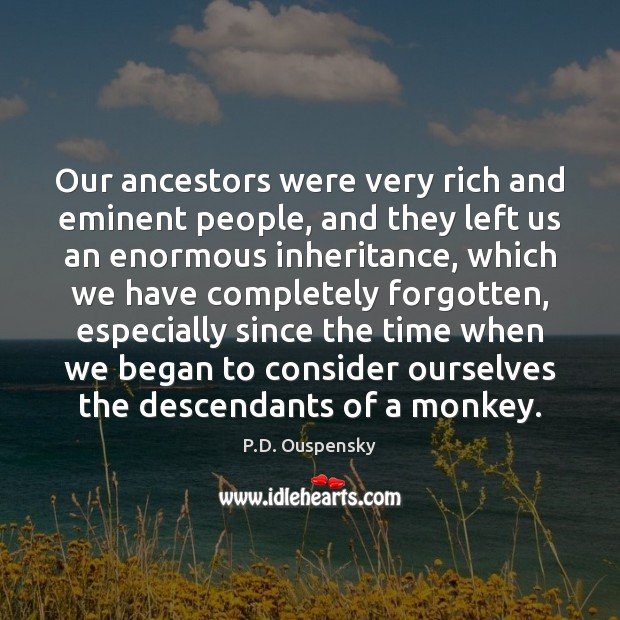 Our ancestors were very rich and eminent people, and they left us Image