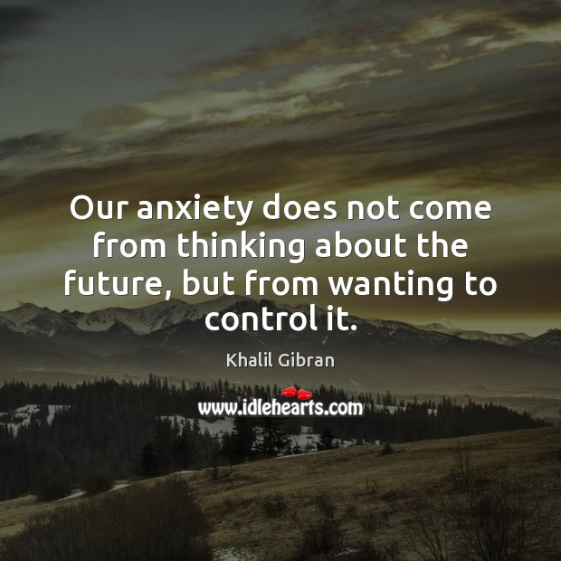Our anxiety does not come from thinking about the future, but from wanting to control it. Khalil Gibran Picture Quote