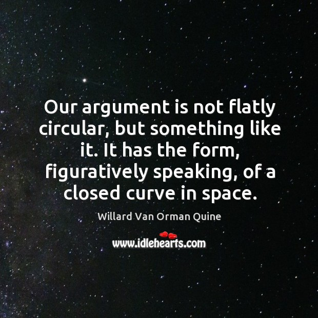 Our argument is not flatly circular, but something like it. It has Willard Van Orman Quine Picture Quote