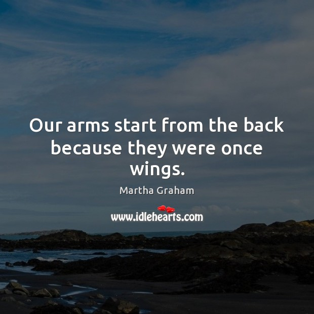 Our arms start from the back because they were once wings. Martha Graham Picture Quote