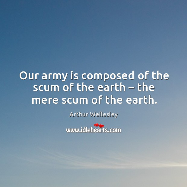 Image, Our army is composed of the scum of the earth – the mere scum of the earth.