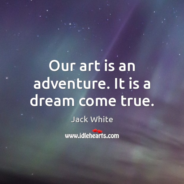 Our art is an adventure. It is a dream come true. Jack White Picture Quote